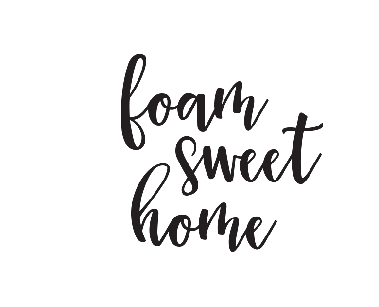 Foam Sweet Home